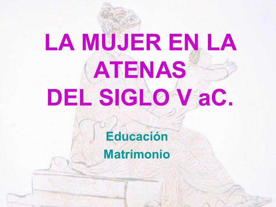 LA MUJER EN LA ATENAS DEL SIGLO V aC. Educación Matrimonio