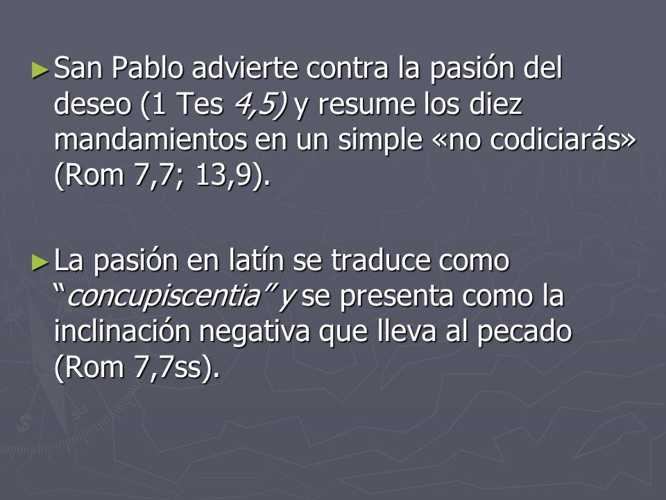 San Pablo advierte contra la pasión del deseo (1 Tes 4,5) y resume los diez mandamientos en un simple «no codiciarás» (Rom 7,7; 13,9). San Pablo advie