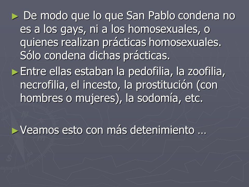De modo que lo que San Pablo condena no es a los gays, ni a los homosexuales, o quienes realizan prácticas homosexuales. Sólo condena dichas prácticas