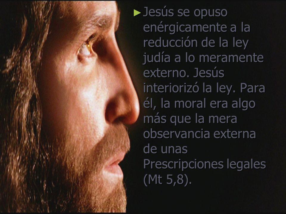 Jesús se opuso enérgicamente a la reducción de la ley judía a lo meramente externo. Jesús interiorizó la ley. Para él, la moral era algo más que la me