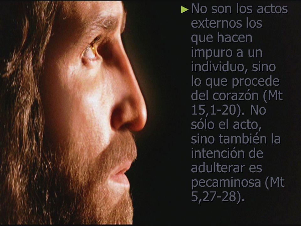 No son los actos externos los que hacen impuro a un individuo, sino lo que procede del corazón (Mt 15,1-20). No sólo el acto, sino también la intenció