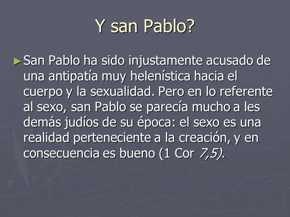 Y san Pablo? San Pablo ha sido injustamente acusado de una antipatía muy helenística hacia el cuerpo y la sexualidad. Pero en lo referente al sexo, s