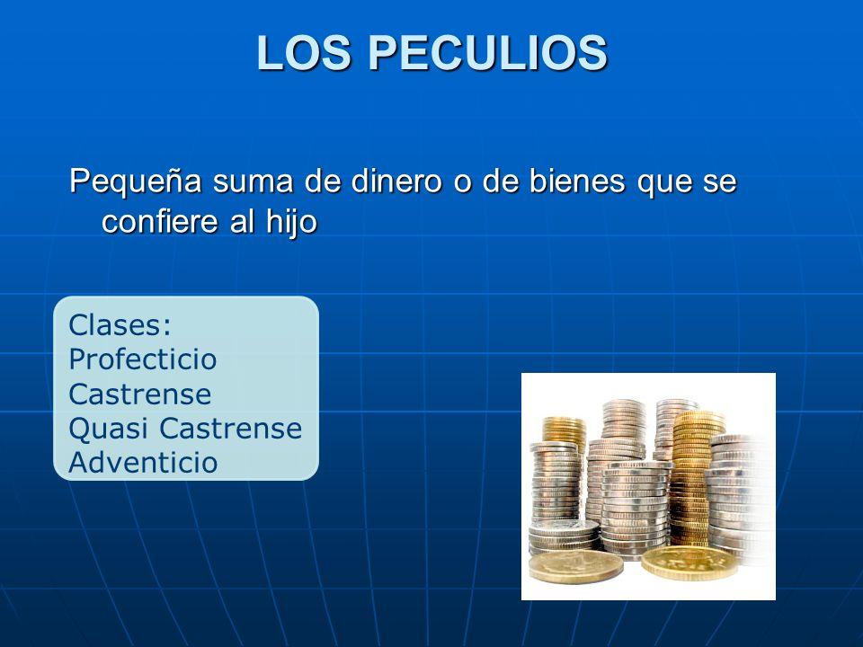 LOS PECULIOS Clases: Profecticio Castrense Quasi Castrense Adventicio Pequeña suma de dinero o de bienes que se confiere al hijo