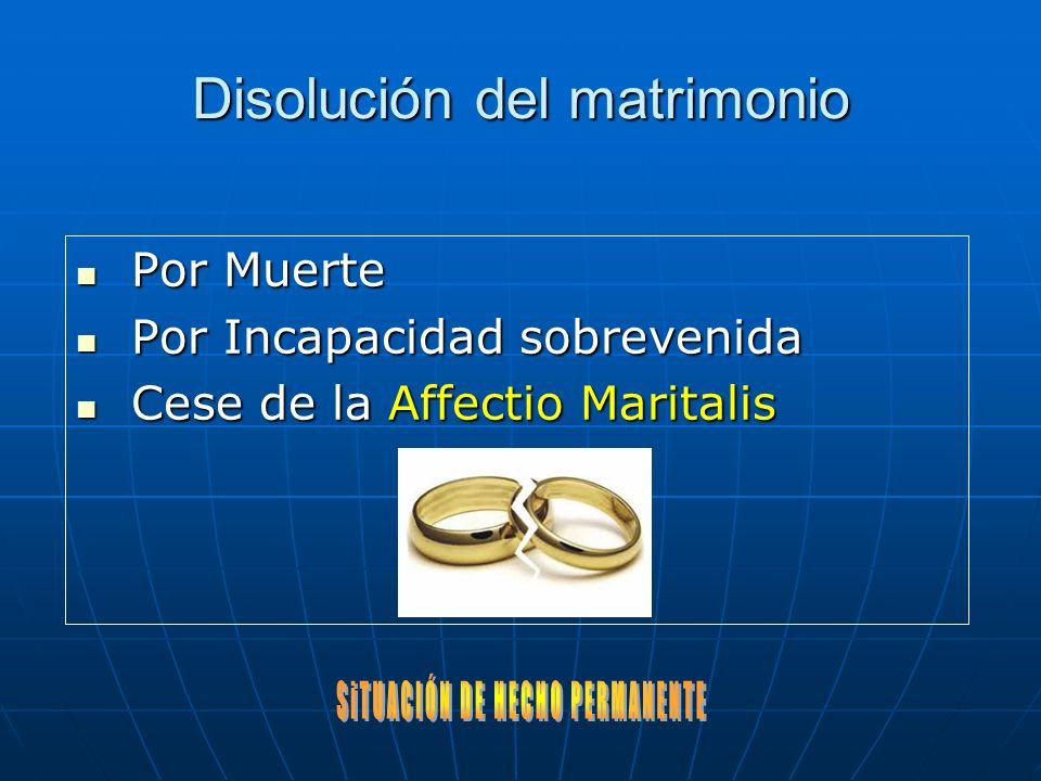 Disolución del matrimonio Por Muerte Por Muerte Por Incapacidad sobrevenida Por Incapacidad sobrevenida Cese de la Affectio Maritalis Cese de la Affectio Maritalis