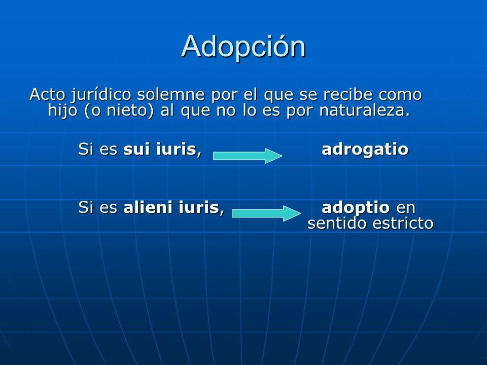 Adopción Acto jurídico solemne por el que se recibe como hijo (o nieto) al que no lo es por naturaleza. Si es sui iuris, adrogatio Si es alieni iuris,