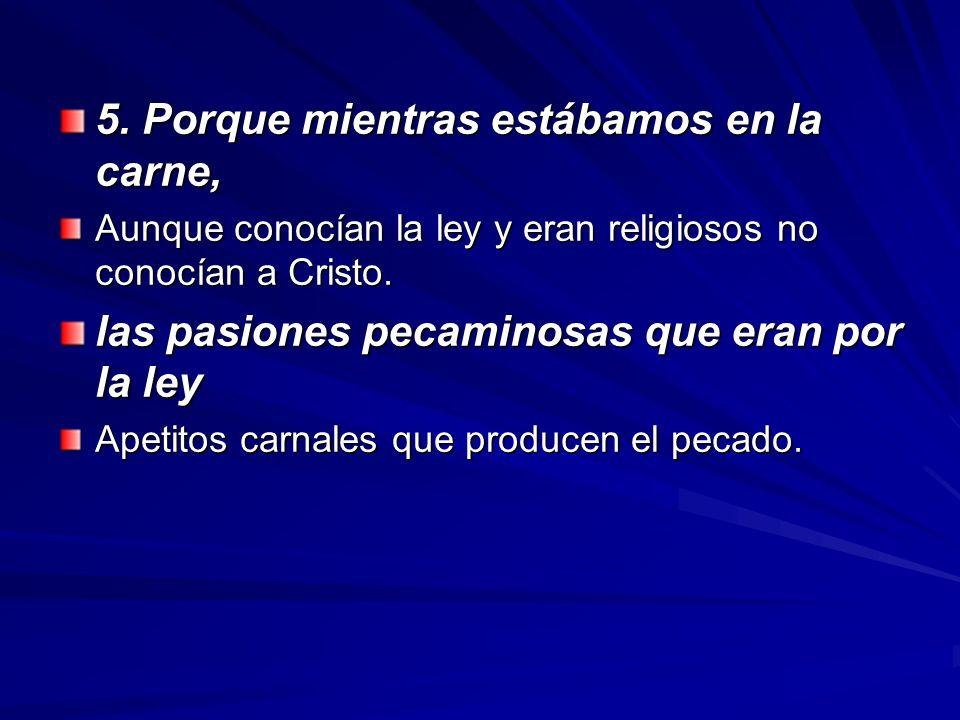 5. Porque mientras estábamos en la carne, Aunque conocían la ley y eran religiosos no conocían a Cristo. las pasiones pecaminosas que eran por la ley