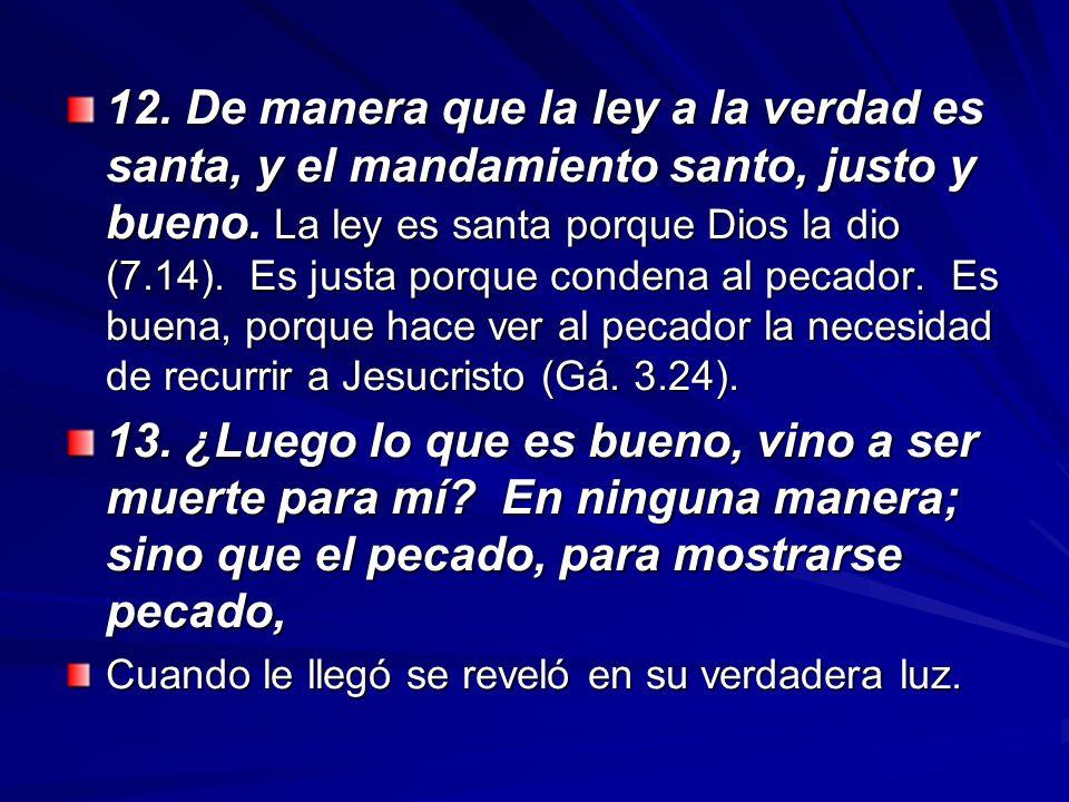 12. De manera que la ley a la verdad es santa, y el mandamiento santo, justo y bueno. La ley es santa porque Dios la dio (7.14). Es justa porque conde