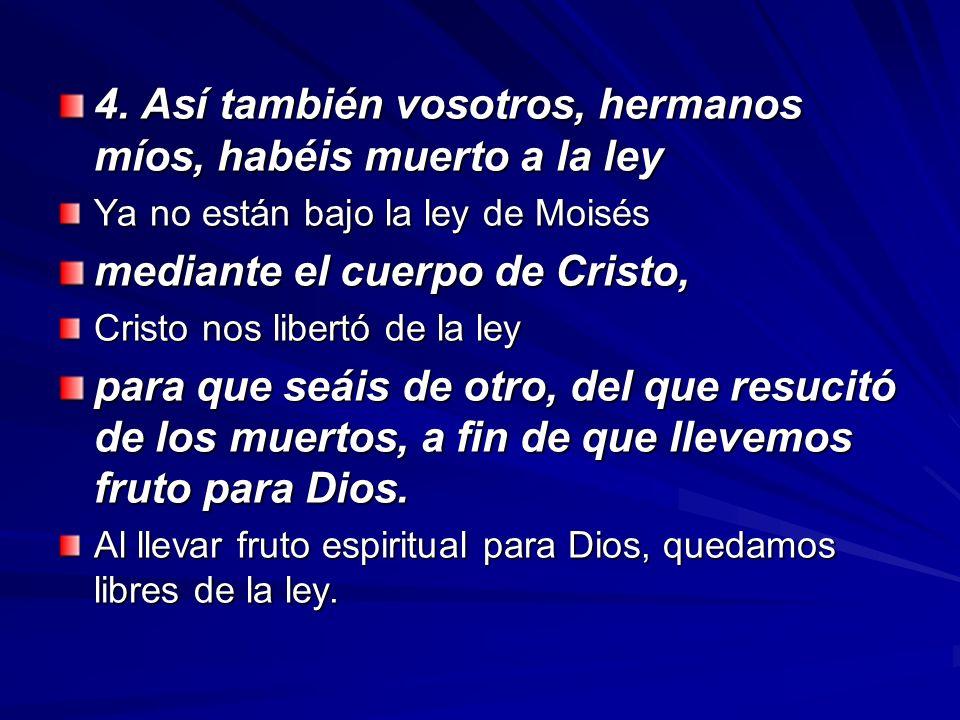 4. Así también vosotros, hermanos míos, habéis muerto a la ley Ya no están bajo la ley de Moisés mediante el cuerpo de Cristo, Cristo nos libertó de l