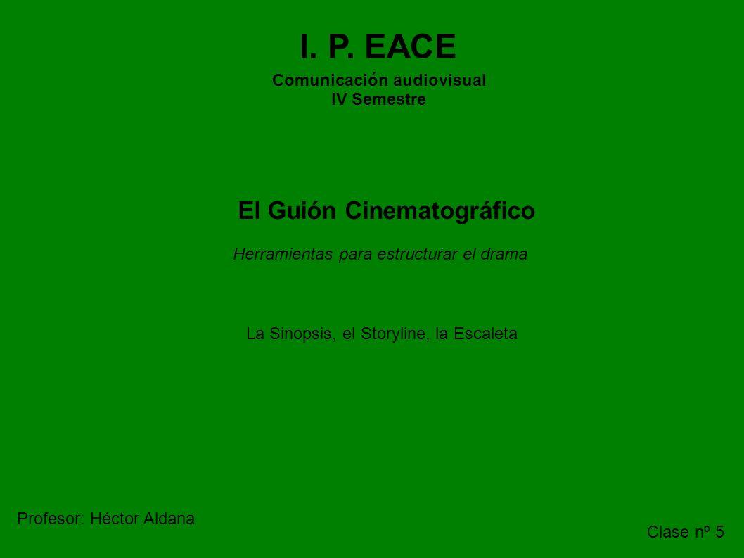 I. P. EACE Comunicación audiovisual IV Semestre El Guión Cinematográfico La Sinopsis, el Storyline, la Escaleta Profesor: Héctor Aldana Clase nº 5 Her