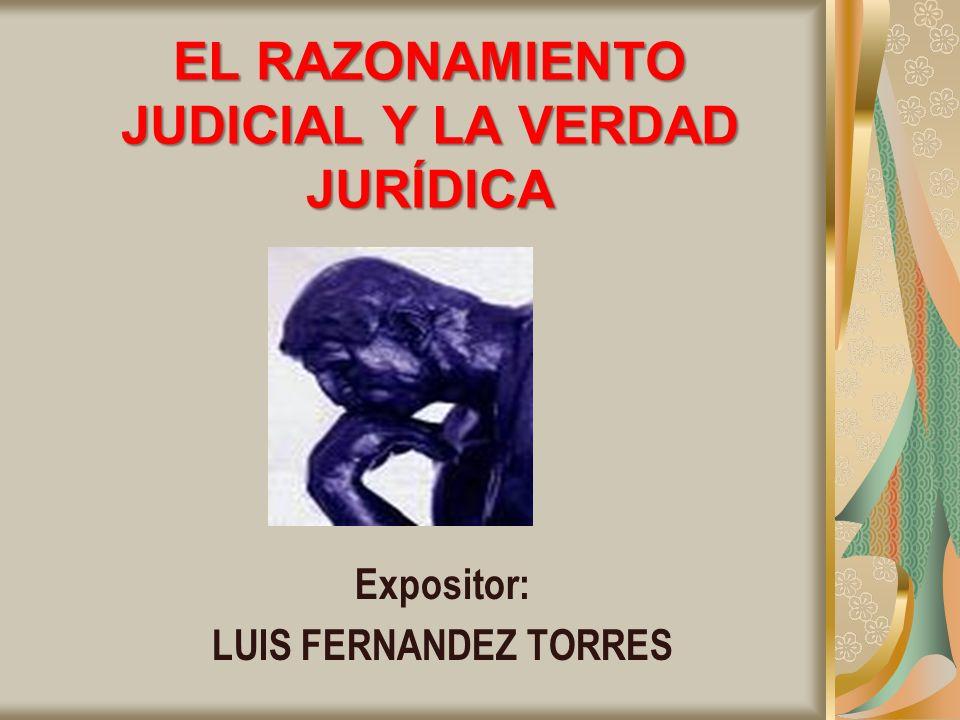 EL RAZONAMIENTO JUDICIAL Y LA VERDAD JURÍDICA Expositor: LUIS FERNANDEZ TORRES