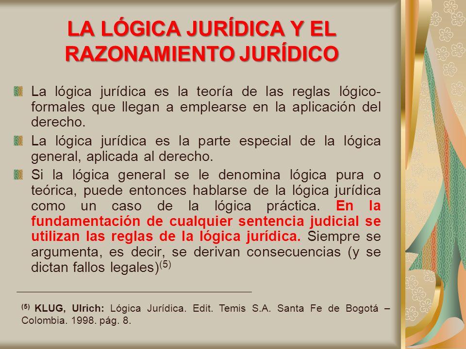 LA LÓGICA JURÍDICA Y EL RAZONAMIENTO JURÍDICO La lógica jurídica es la teoría de las reglas lógico- formales que llegan a emplearse en la aplicación del derecho.