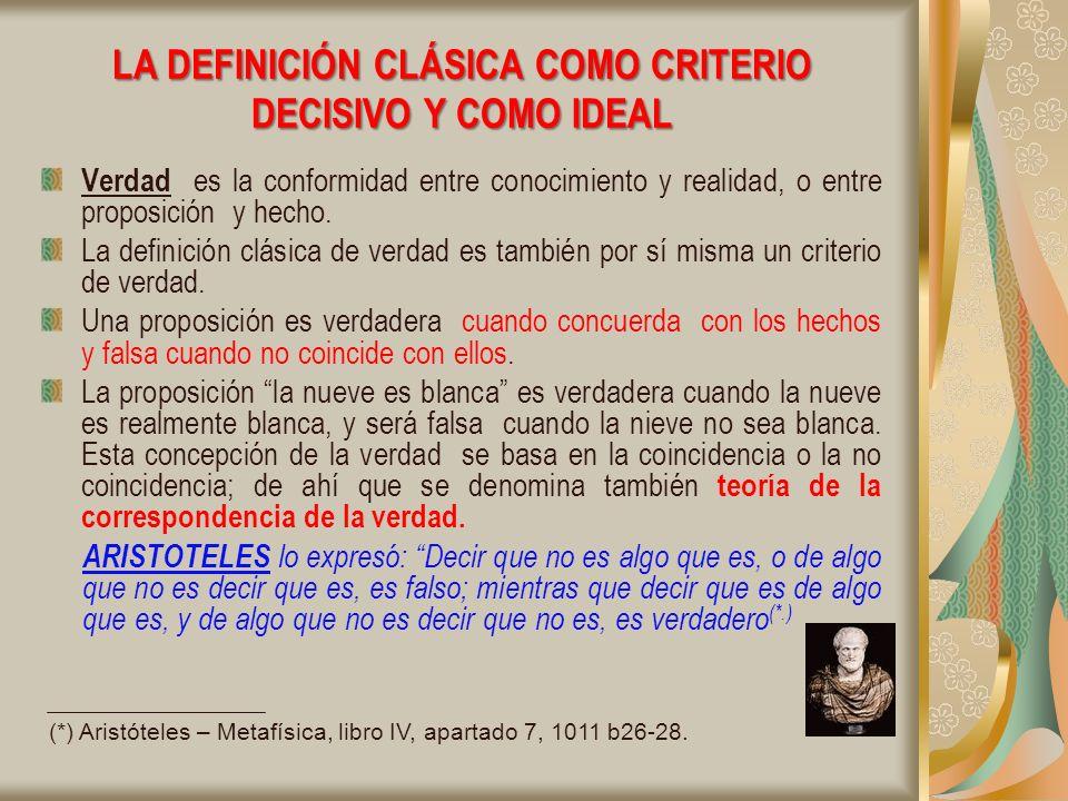 LA DEFINICIÓN CLÁSICA COMO CRITERIO DECISIVO Y COMO IDEAL Verdad es la conformidad entre conocimiento y realidad, o entre proposición y hecho.