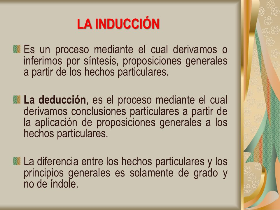 LA INDUCCIÓN Es un proceso mediante el cual derivamos o inferimos por síntesis, proposiciones generales a partir de los hechos particulares.