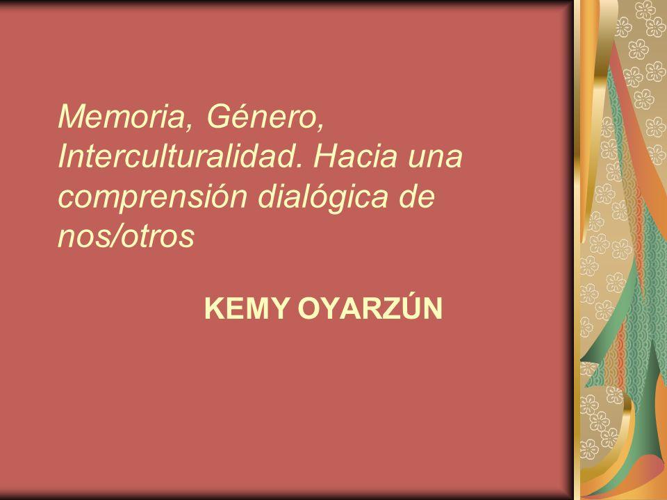 Memoria, Género, Interculturalidad. Hacia una comprensión dialógica de nos/otros KEMY OYARZÚN