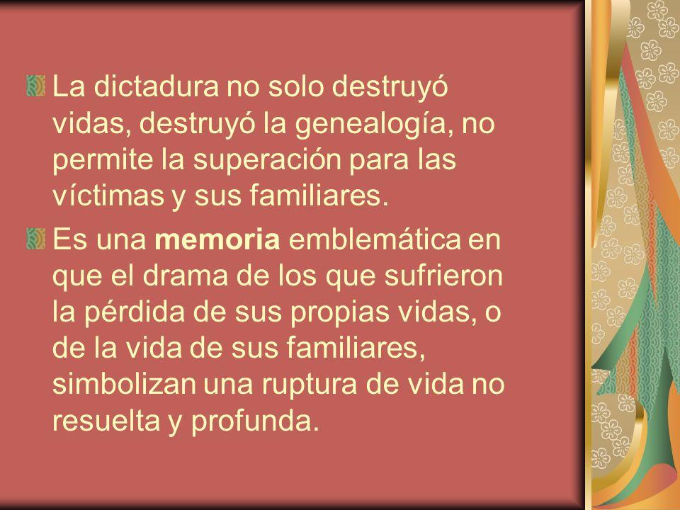 La dictadura no solo destruyó vidas, destruyó la genealogía, no permite la superación para las víctimas y sus familiares. Es una memoria emblemática e
