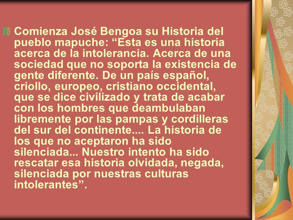 Comienza José Bengoa su Historia del pueblo mapuche: Esta es una historia acerca de la intolerancia. Acerca de una sociedad que no soporta la existenc