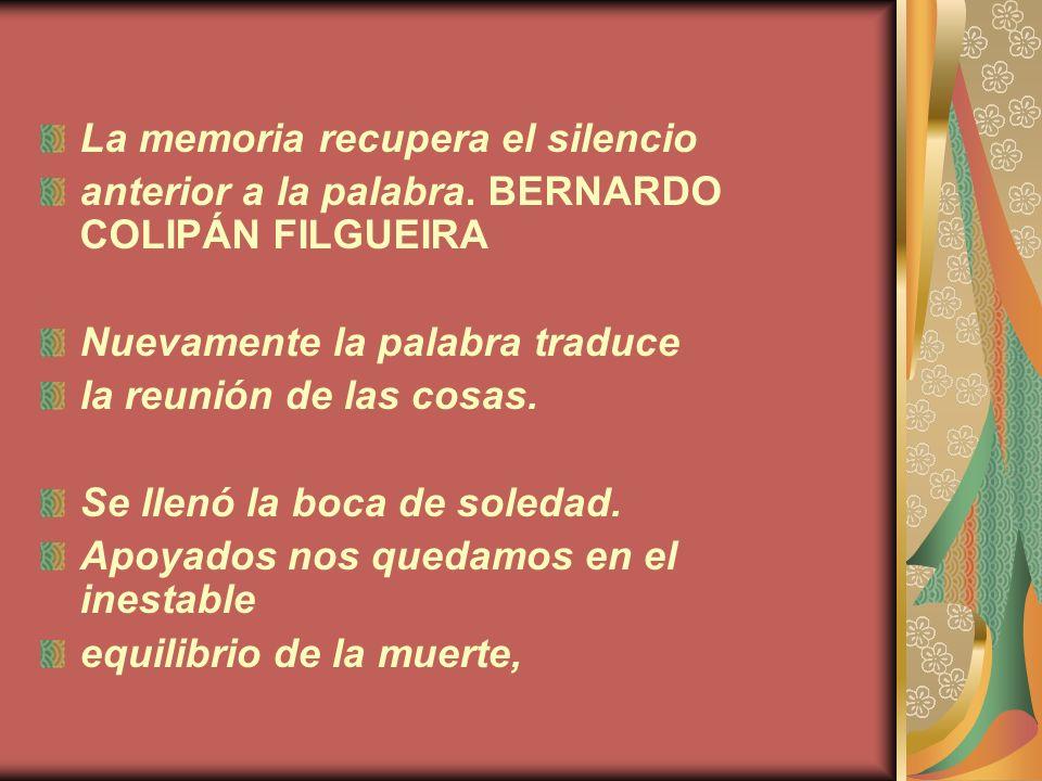 La memoria recupera el silencio anterior a la palabra. BERNARDO COLIPÁN FILGUEIRA Nuevamente la palabra traduce la reunión de las cosas. Se llenó la b