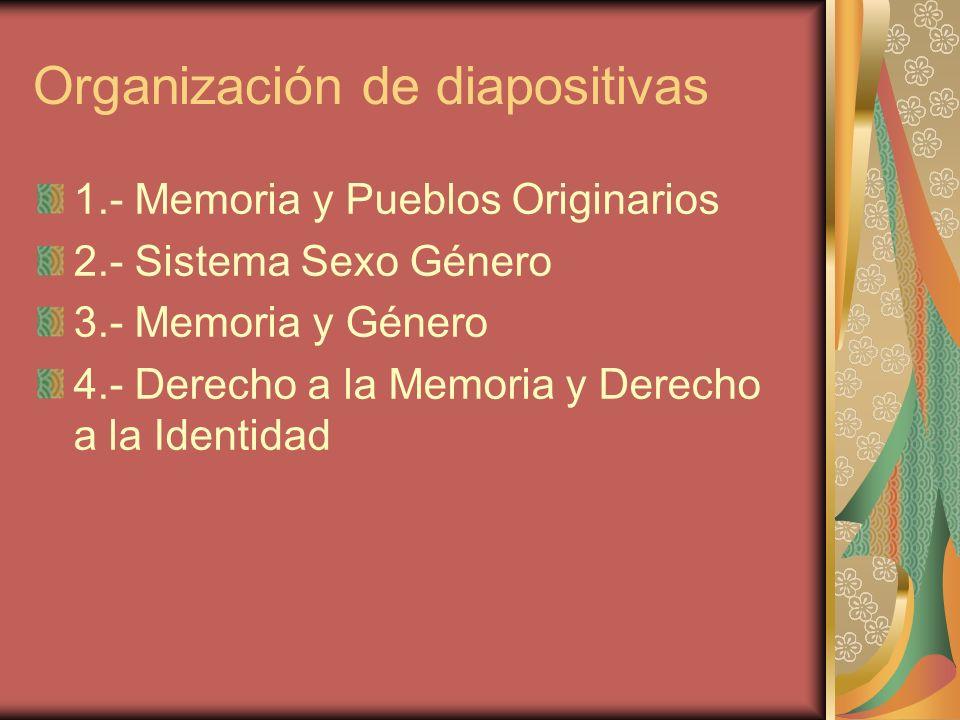 Organización de diapositivas 1.- Memoria y Pueblos Originarios 2.- Sistema Sexo Género 3.- Memoria y Género 4.- Derecho a la Memoria y Derecho a la Id