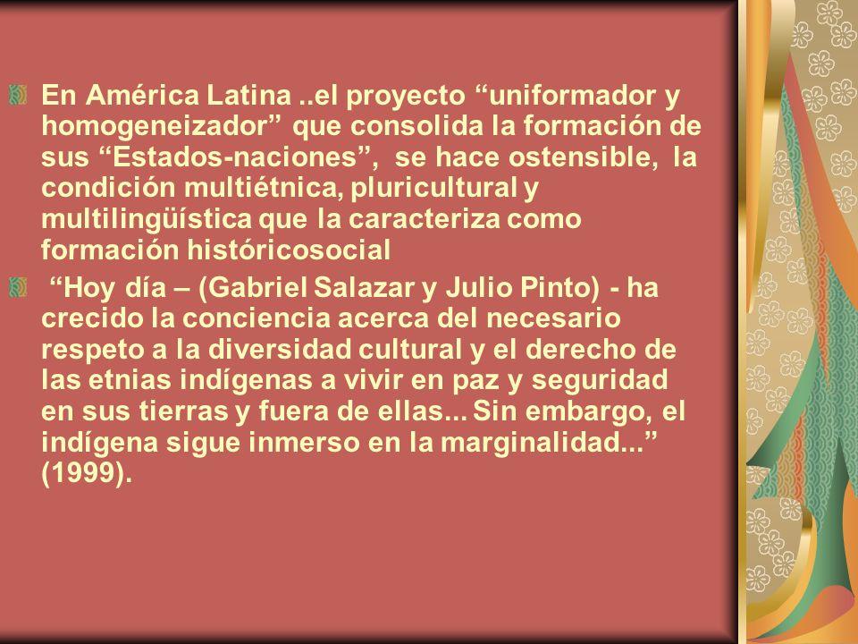 En América Latina..el proyecto uniformador y homogeneizador que consolida la formación de sus Estados-naciones, se hace ostensible, la condición multi