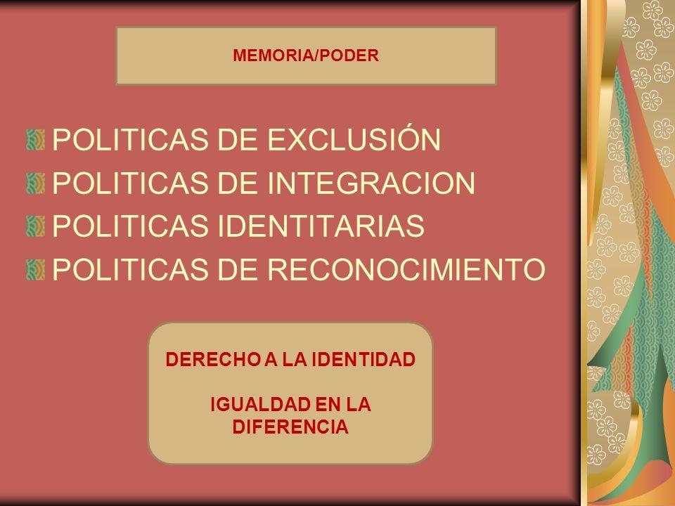 POLITICAS DE EXCLUSIÓN POLITICAS DE INTEGRACION POLITICAS IDENTITARIAS POLITICAS DE RECONOCIMIENTO DERECHO A LA IDENTIDAD IGUALDAD EN LA DIFERENCIA ME