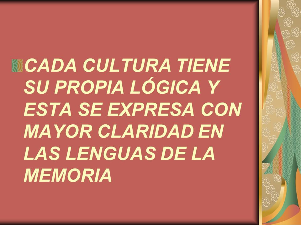 CADA CULTURA TIENE SU PROPIA LÓGICA Y ESTA SE EXPRESA CON MAYOR CLARIDAD EN LAS LENGUAS DE LA MEMORIA