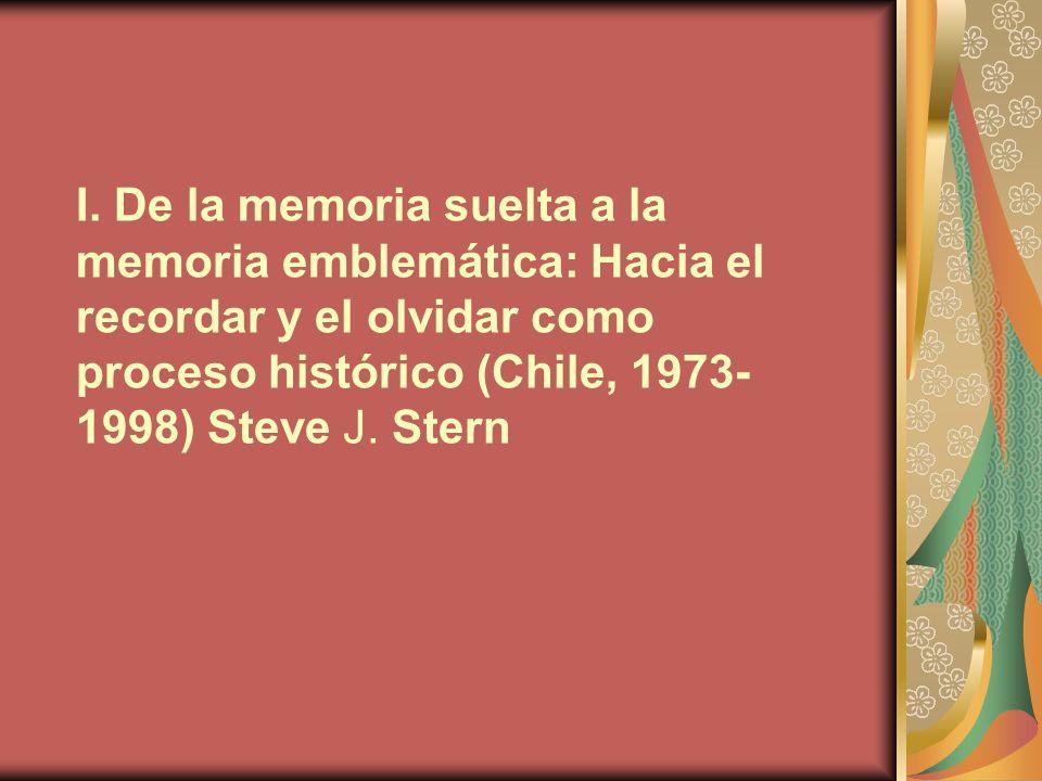 I. De la memoria suelta a la memoria emblemática: Hacia el recordar y el olvidar como proceso histórico (Chile, 1973- 1998) Steve J. Stern