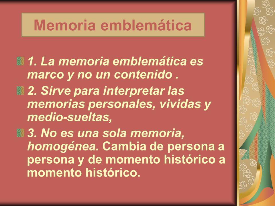 1. La memoria emblemática es marco y no un contenido. 2. Sirve para interpretar las memorias personales, vividas y medio-sueltas, 3. No es una sola me
