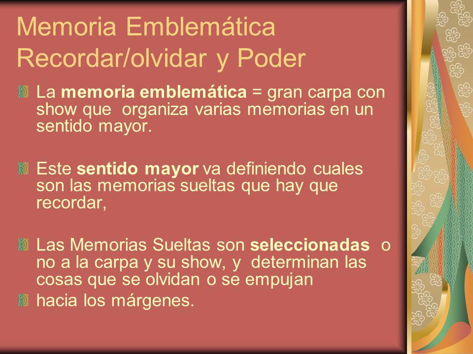 Memoria Emblemática Recordar/olvidar y Poder La memoria emblemática = gran carpa con show que organiza varias memorias en un sentido mayor. Este senti