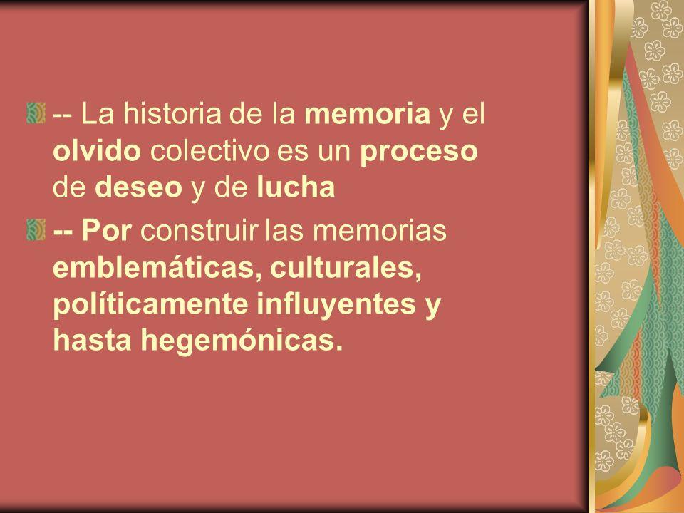 -- La historia de la memoria y el olvido colectivo es un proceso de deseo y de lucha -- Por construir las memorias emblemáticas, culturales, políticam