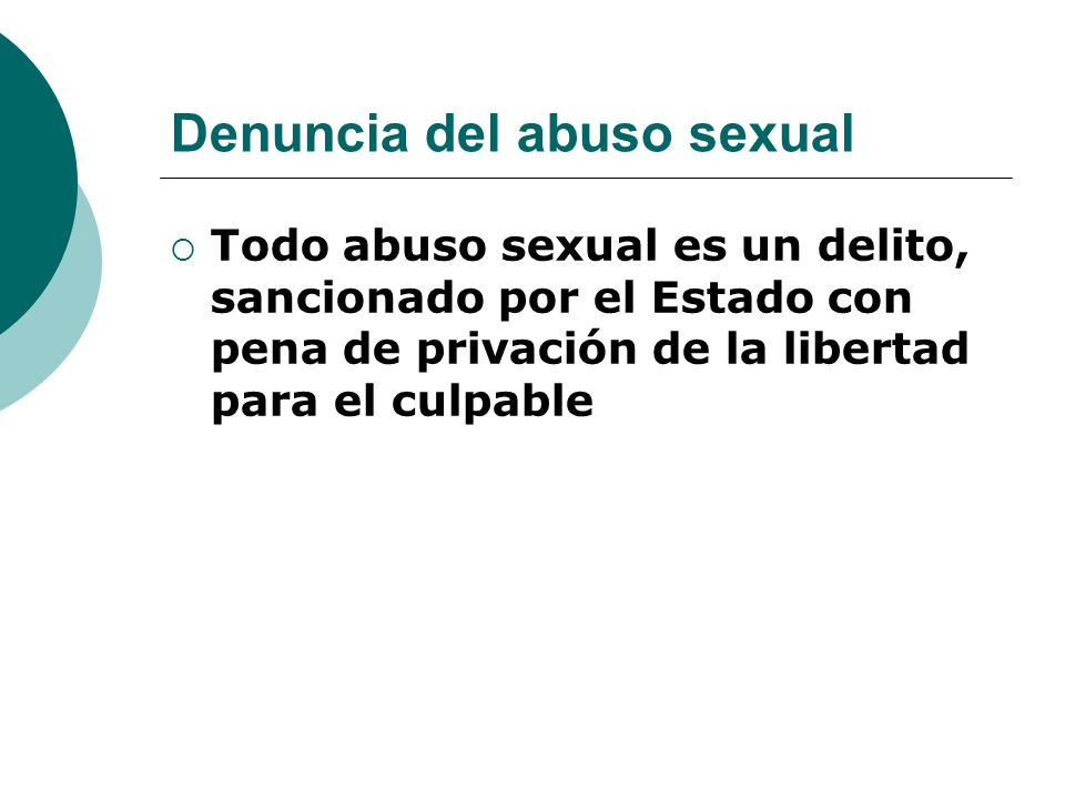 Denuncia del abuso sexual Todo abuso sexual es un delito, sancionado por el Estado con pena de privación de la libertad para el culpable
