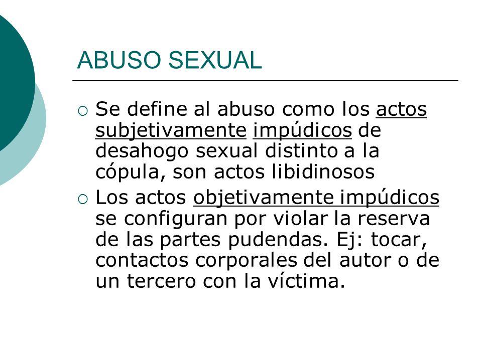 ABUSO SEXUAL PENA: 6 meses a 4 años VICTIMA: persona de uno u otro sexo menor de 13 años (presunción iure et te iure) VIOLENCIA AMENAZA ABUSO COACTIVO INTIMIDATORIO DE UNA RELACIÓN DE DEPENDENCIA DE AUTORIDAD O DE PODER (acoso sexual) o APROVECHARSE QUE LA VICTIMA por cualquier causa no haya podido consentir libremente la acción (privada de la razón: trastornos mentales o privada de sentido: Ej.