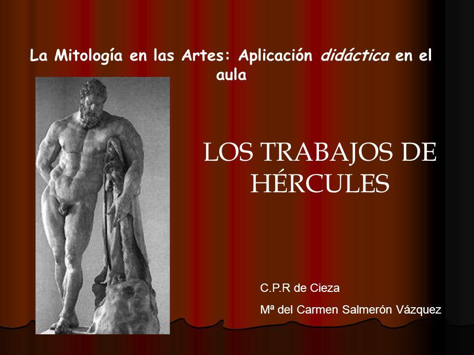 La Mitología en las Artes: Aplicación didáctica en el aula C.P.R de Cieza Mª del Carmen Salmerón Vázquez LOS TRABAJOS DE HÉRCULES