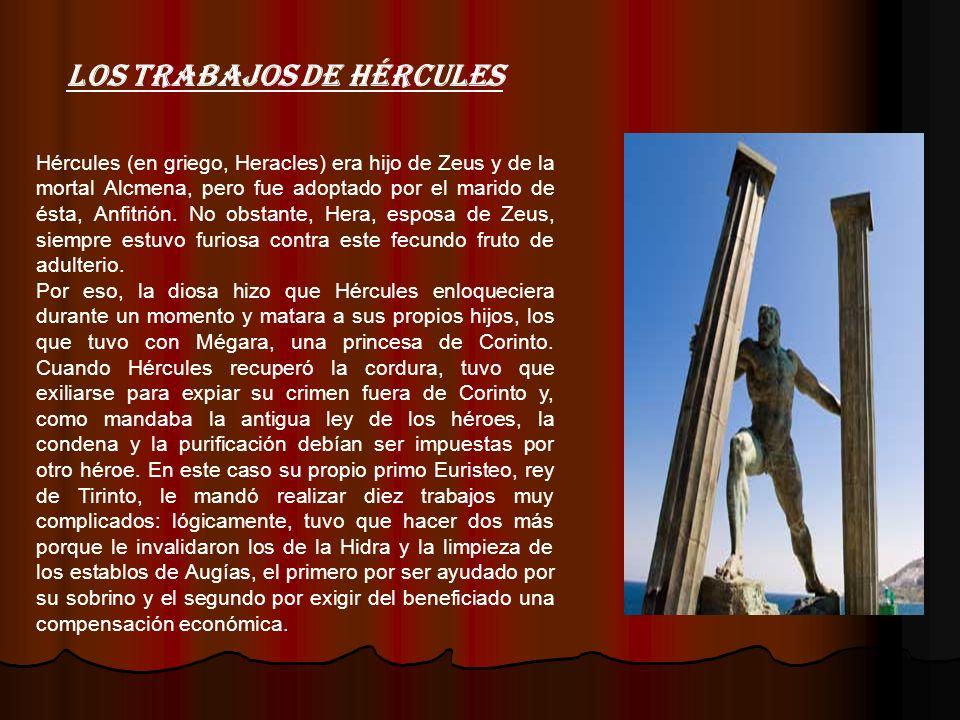 Hércules (en griego, Heracles) era hijo de Zeus y de la mortal Alcmena, pero fue adoptado por el marido de ésta, Anfitrión. No obstante, Hera, esposa