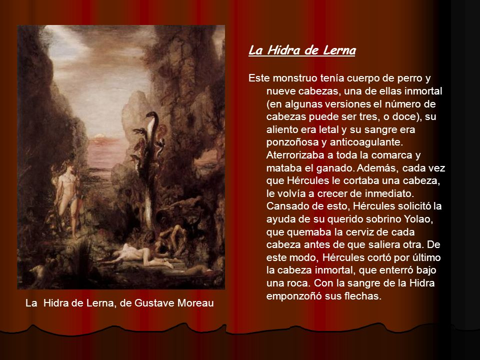 La Hidra de Lerna Este monstruo tenía cuerpo de perro y nueve cabezas, una de ellas inmortal (en algunas versiones el número de cabezas puede ser tres