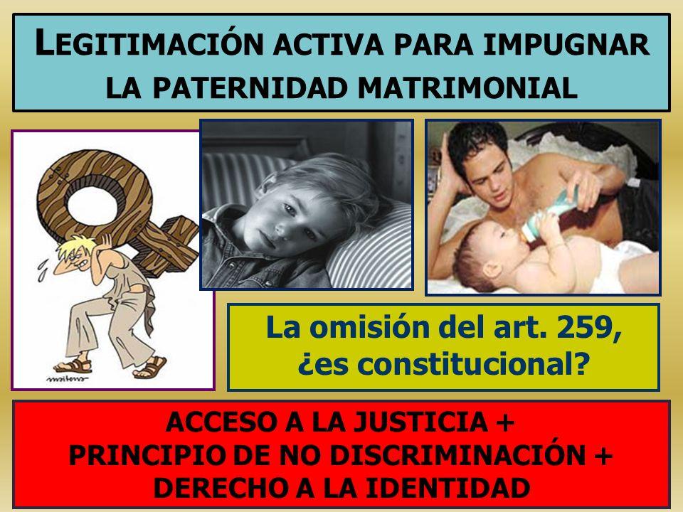 L EGITIMACIÓN ACTIVA PARA IMPUGNAR LA PATERNIDAD MATRIMONIAL La omisión del art. 259, ¿es constitucional? ACCESO A LA JUSTICIA + PRINCIPIO DE NO DISCR