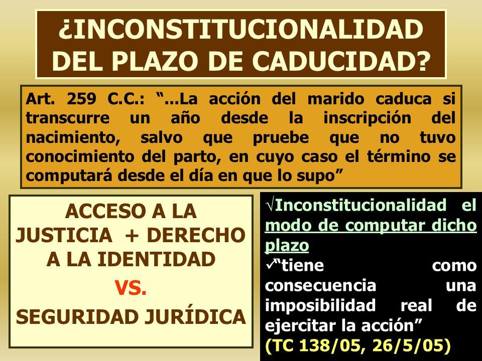 ¿INCONSTITUCIONALIDAD DEL PLAZO DE CADUCIDAD? ACCESO A LA JUSTICIA + DERECHO A LA IDENTIDAD VS. SEGURIDAD JURÍDICA Art. 259 C.C.:...La acción del mari
