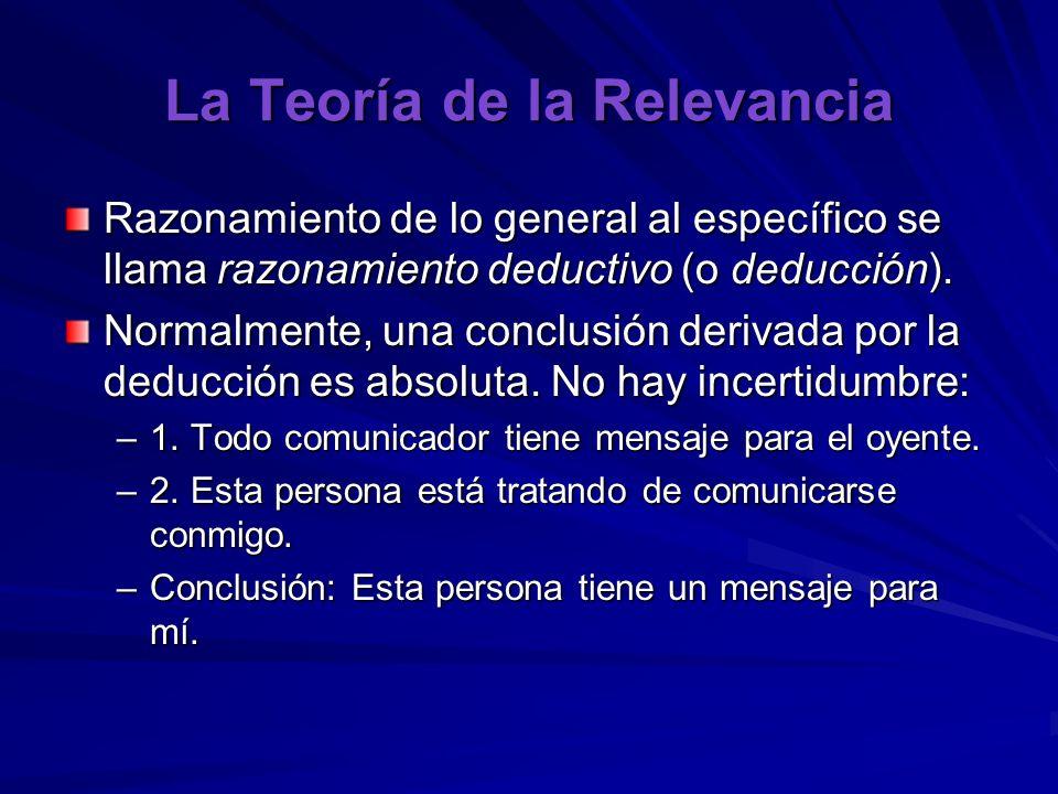 La Teoría de la Relevancia Razonamiento de lo general al específico se llama razonamiento deductivo (o deducción). Normalmente, una conclusión derivad
