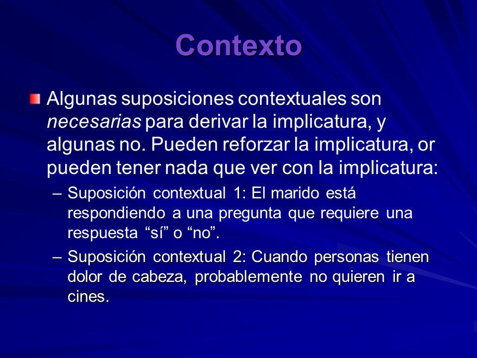 Contexto Algunas suposiciones contextuales son necesarias para derivar la implicatura, y algunas no. Pueden reforzar la implicatura, or pueden tener n