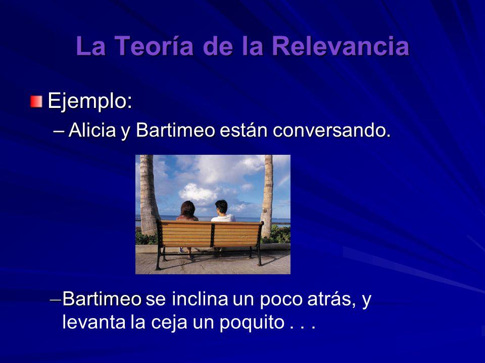 La Teoría de la Relevancia Ejemplo: –Alicia y Bartimeo están conversando. – Bartimeo – Bartimeo se inclina un poco atrás, y levanta la ceja un poquito
