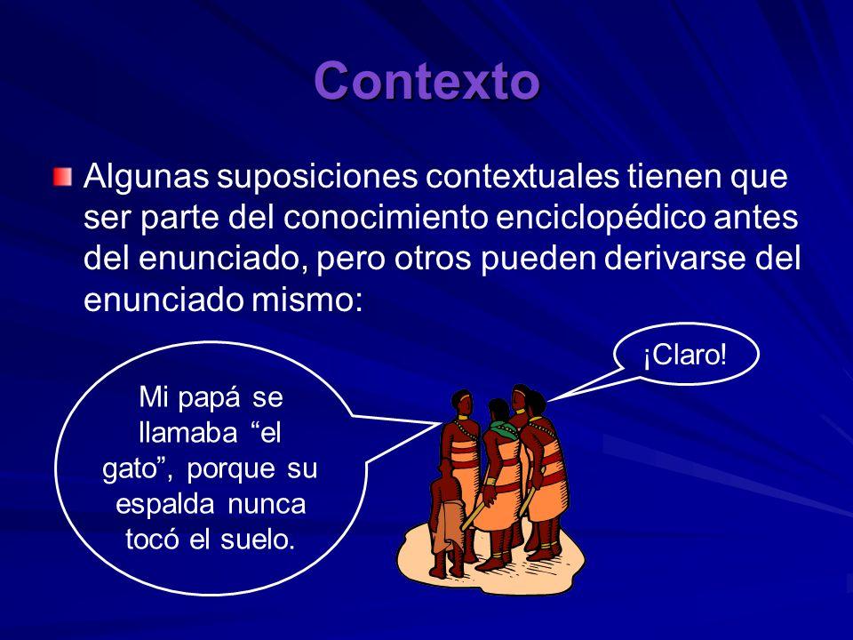 Contexto Algunas suposiciones contextuales tienen que ser parte del conocimiento enciclopédico antes del enunciado, pero otros pueden derivarse del en