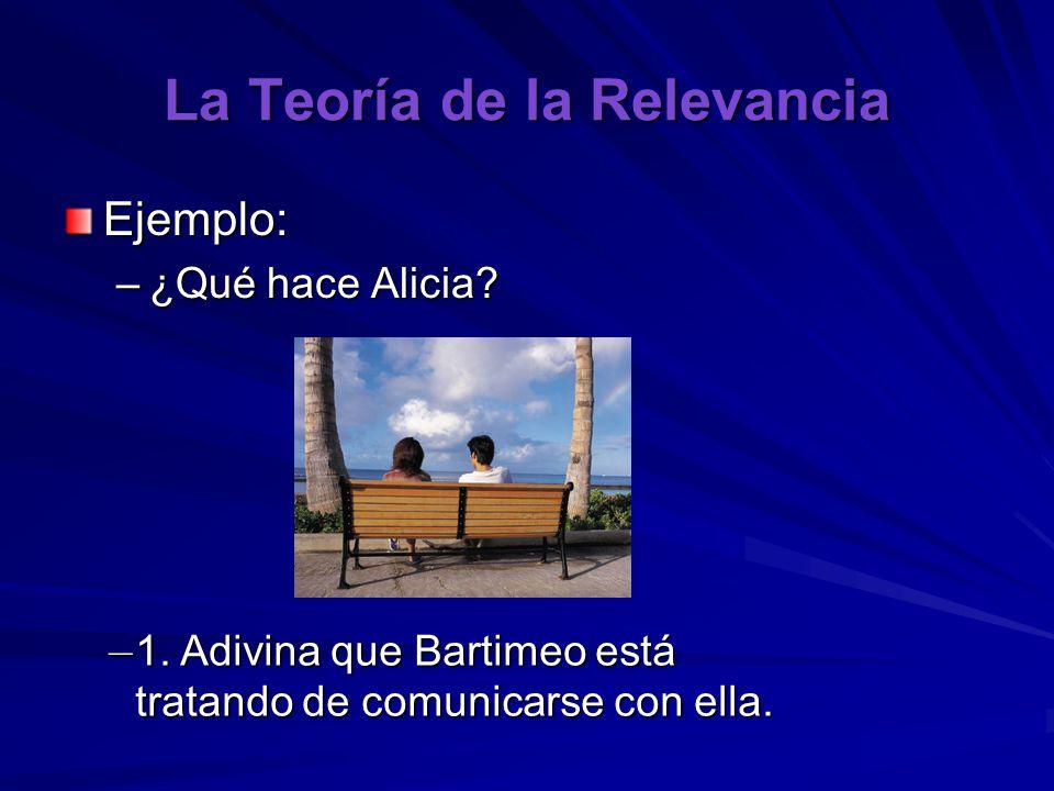 La Teoría de la Relevancia Ejemplo: –¿Qué hace Alicia? – 1. Adivina que Bartimeo está tratando de comunicarse con ella.
