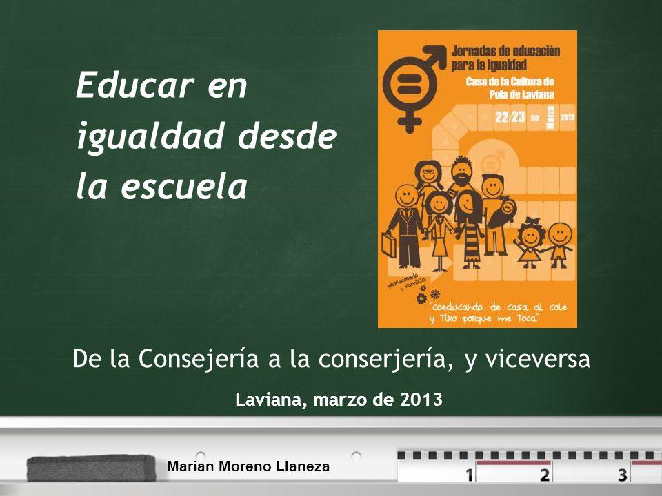 Educar en igualdad desde la escuela Laviana, marzo de 2013 De la Consejería a la conserjería, y viceversa Marian Moreno Llaneza