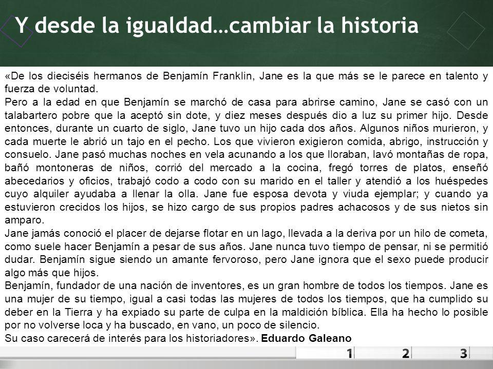 Y desde la igualdad…cambiar la historia Oviedo – 19 de noviembre de 2010 «De los dieciséis hermanos de Benjamín Franklin, Jane es la que más se le par