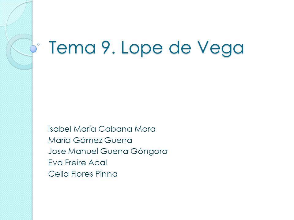 Tema 9. Lope de Vega Isabel María Cabana Mora María Gómez Guerra Jose Manuel Guerra Góngora Eva Freire Acal Celia Flores Pinna