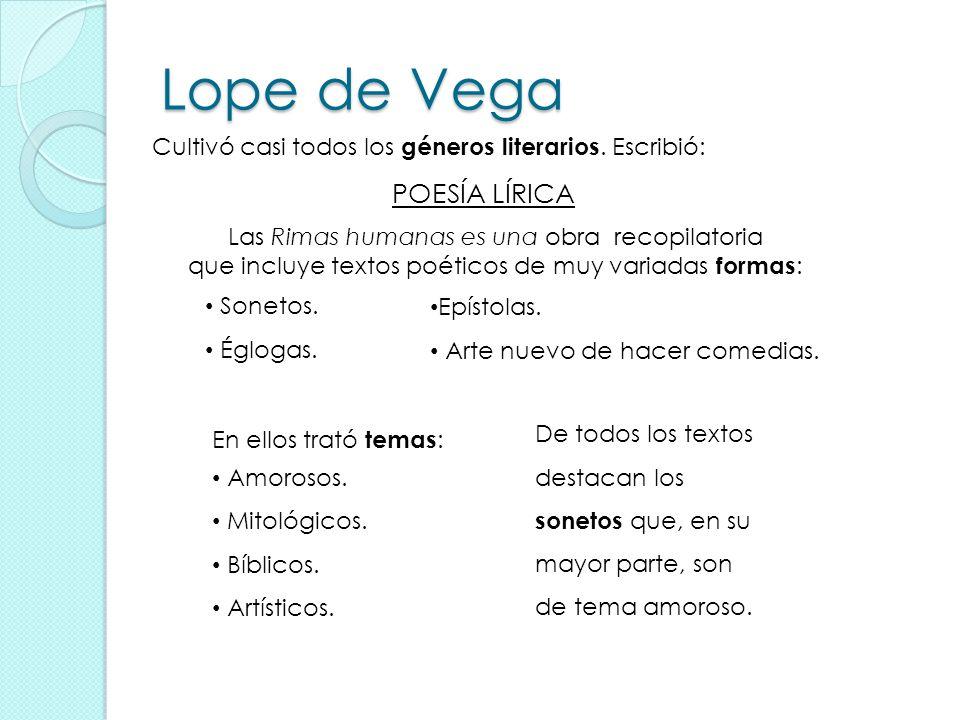 Lope de Vega Cultivó casi todos los géneros literarios. Escribió: Las Rimas humanas es una obra recopilatoria que incluye textos poéticos de muy varia