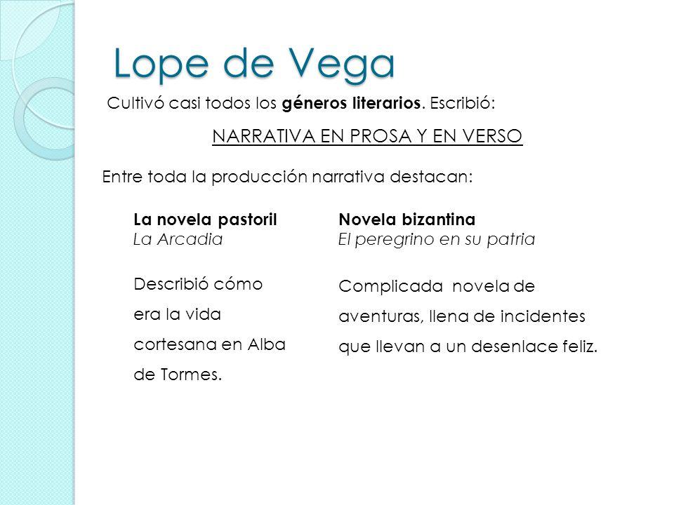 Lope de Vega Cultivó casi todos los géneros literarios. Escribió: NARRATIVA EN PROSA Y EN VERSO Entre toda la producción narrativa destacan: La novela