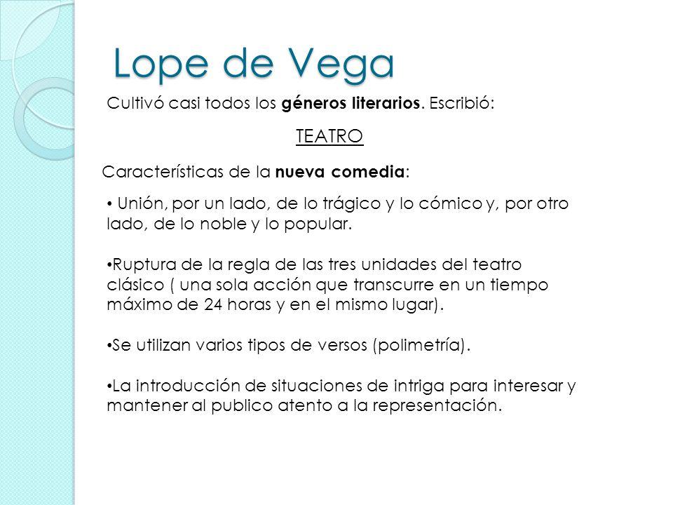 Lope de Vega Cultivó casi todos los géneros literarios. Escribió: TEATRO Características de la nueva comedia : Unión, por un lado, de lo trágico y lo