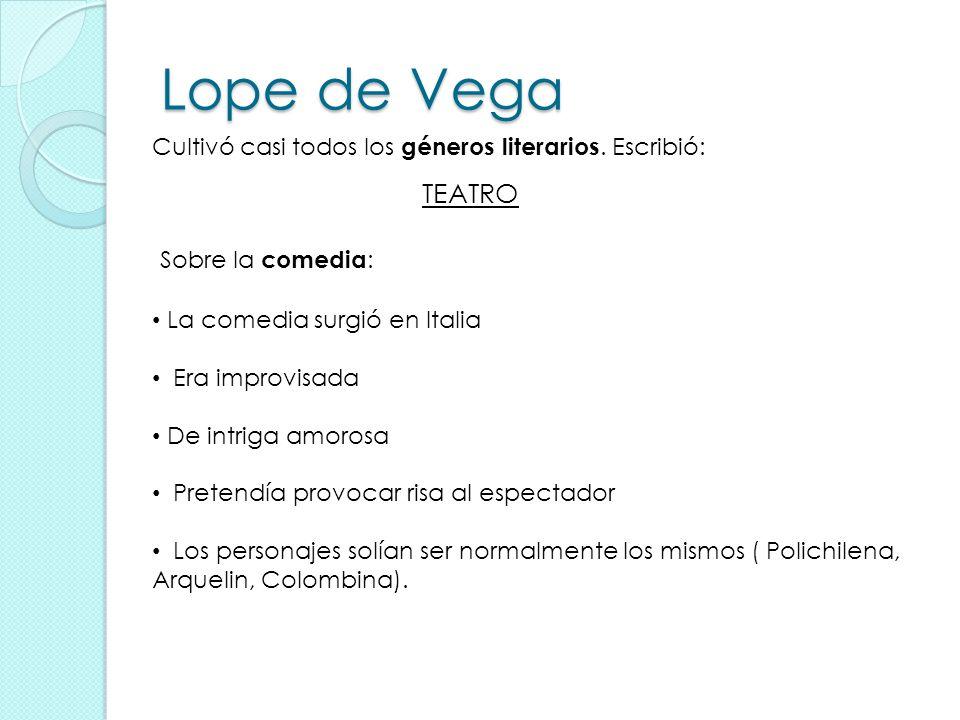 Lope de Vega Cultivó casi todos los géneros literarios. Escribió: TEATRO Sobre la comedia : La comedia surgió en Italia Era improvisada De intriga amo