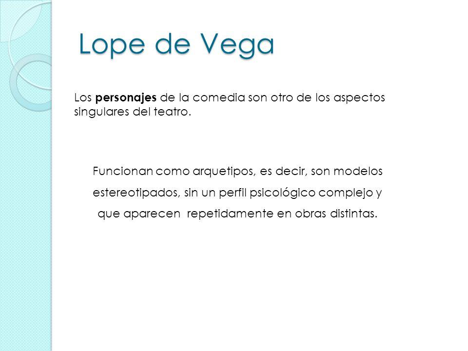 Lope de Vega Los personajes de la comedia son otro de los aspectos singulares del teatro. Funcionan como arquetipos, es decir, son modelos estereotipa