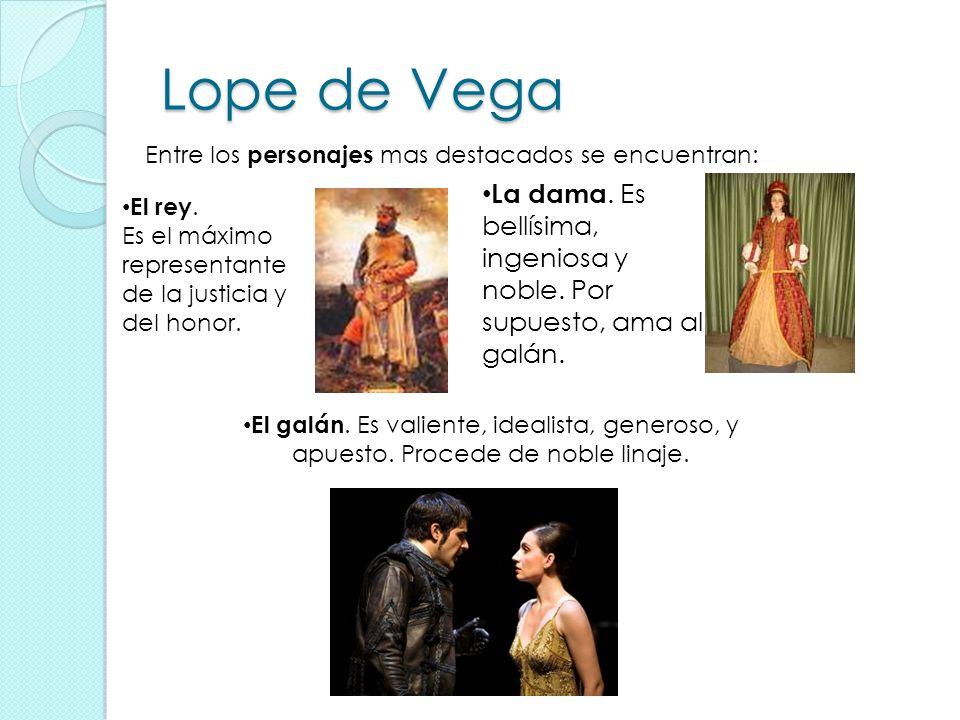 Lope de Vega El galán. Es valiente, idealista, generoso, y apuesto. Procede de noble linaje. La dama. Es bellísima, ingeniosa y noble. Por supuesto, a